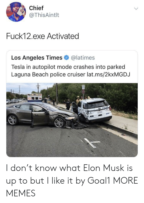 Dank, Memes, and Police: Chief  @ThisAintlt  Fuck12.exe Activated  Los Angeles Times@latimes  Tesla in autopilot mode crashes into parked  Laguna Beach police cruiser lat.ms/2kxMGDJ I don't know what Elon Musk is up to but I like it by Goal1 MORE MEMES
