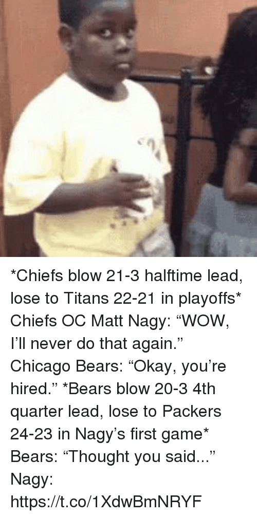 "Chicago, Chicago Bears, and Sports: *Chiefs blow 21-3 halftime lead, lose to Titans 22-21 in playoffs*   Chiefs OC Matt Nagy: ""WOW, I'll never do that again.""  Chicago Bears: ""Okay, you're hired.""  *Bears blow 20-3 4th quarter lead, lose to Packers 24-23 in Nagy's first game*  Bears: ""Thought you said...""  Nagy: https://t.co/1XdwBmNRYF"