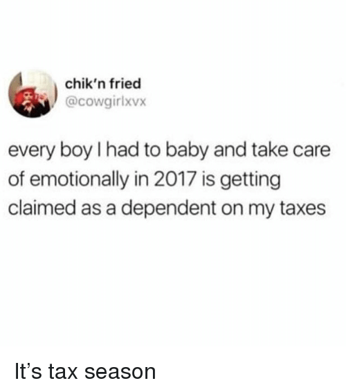 Taxes, Girl Memes, and Baby: chik'n fried  @cowgirlxvx  every boy I had to baby and take care  of emotionally in 2017 is getting  claimed as a dependent on my taxes It's tax season