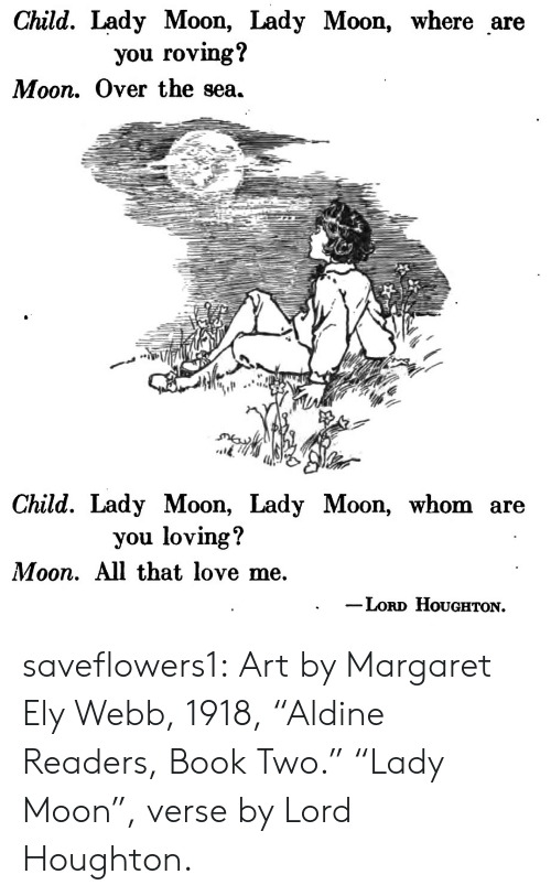 "Love, Target, and Tumblr: Child. Lady Moon, Lady Moon, where are  you roving?  Moon. Over the sea.  Child. Lady Moon, Lady Moon, whom are  you loving?  Moon. All that love me.  Loro HoUgHTON. saveflowers1: Art by Margaret Ely Webb, 1918, ""Aldine Readers, Book Two."" ""Lady Moon"", verse by Lord Houghton."