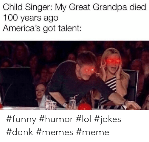 Dank, Funny, and Lol: Child Singer: My Great Grandpa died  100 years ago  America's got talent: #funny #humor #lol #jokes #dank #memes #meme