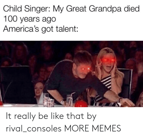Be Like, Dank, and Memes: Child Singer: My Great Grandpa died  100 years ago  America's got talent: It really be like that by rival_consoles MORE MEMES