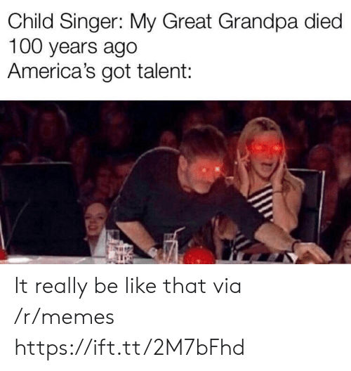 Be Like, Memes, and Grandpa: Child Singer: My Great Grandpa died  100 years ago  America's got talent: It really be like that via /r/memes https://ift.tt/2M7bFhd