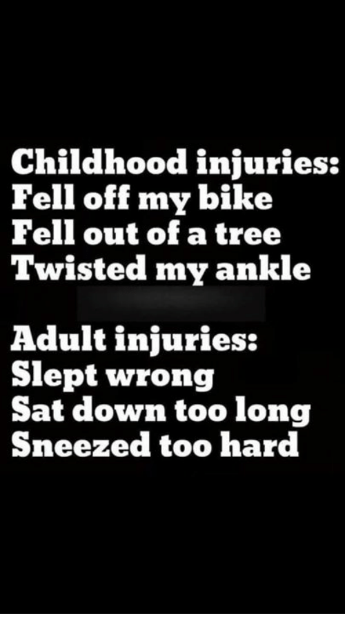 Dank, Tree, and Bike: Childhood injuries:  Fell off my bike  Fell out of a tree  Twisted my ankle  dult injuries:  Slept wrong  Sat down too long  Sneezed too hard