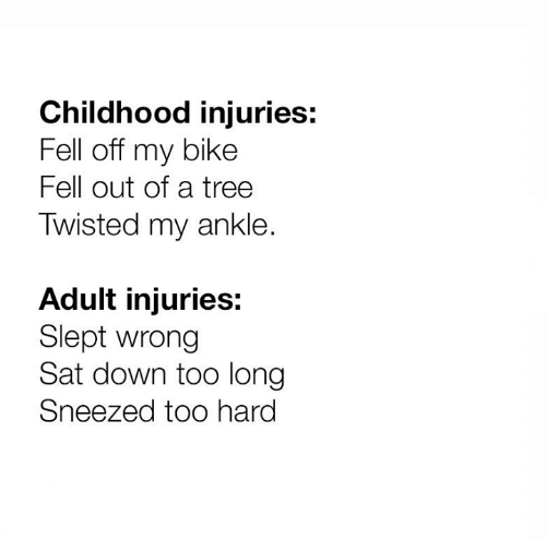 Dank, Tree, and Bike: Childhood injuries:  Fell off my bike  Fell out of a tree  Twisted my ankle.  Adult injuries:  Slept wrong  Sat down too long  Sneezed too hard