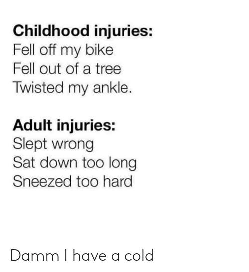 twisted: Childhood injuries:  Fell off my bike  Fell out of a tree  Twisted my ankle.  Adult injuries:  Slept wrong  Sat down too long  Sneezed too hard Damm I have a cold