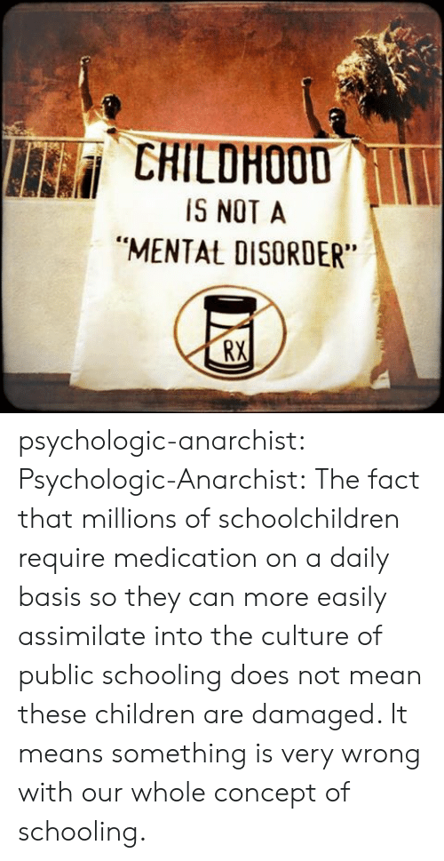 """Millions Of: CHILDHOOD  IS NOT A  """"MENTAL DISORDER  RX psychologic-anarchist:  Psychologic-Anarchist: The fact that millions of schoolchildren require medication on a daily basis so they can more easily assimilate into the culture of public schooling does not mean these children are damaged. It means something is very wrong with our whole concept of schooling."""