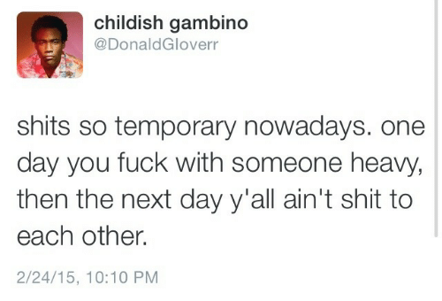 nowadays: childish gambino  @DonaldGloverr  shits so temporary nowadays. one  day you fuck with someone heavy,  then the next day y'all ain't shit to  each other.  2/24/15, 10:10 PM