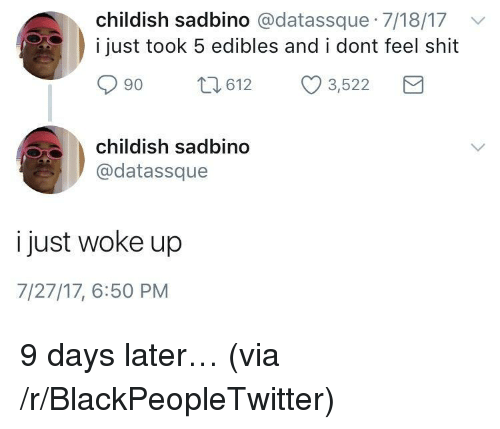 Blackpeopletwitter, Shit, and Childish: childish sadbino @datassque 7/18/17v  i just took 5 edibles and i dont feel shit  90 t612 3,522  childish sadbino  @datassque  i just woke up  7/27/17, 6:50 PM <p>9 days later&hellip; (via /r/BlackPeopleTwitter)</p>