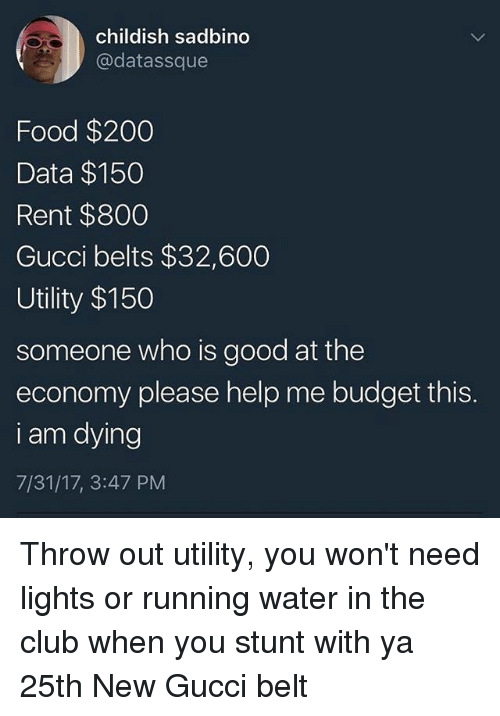 Belting: childish sadbino  @datassque  Food $200  Data $150  Rent $800  Gucci belts $32,600  Utility $150  someone who is good at the  economy please help me budget this.  i am dying  7/31/17, 3:47 PM Throw out utility, you won't need lights or running water in the club when you stunt with ya 25th New Gucci belt