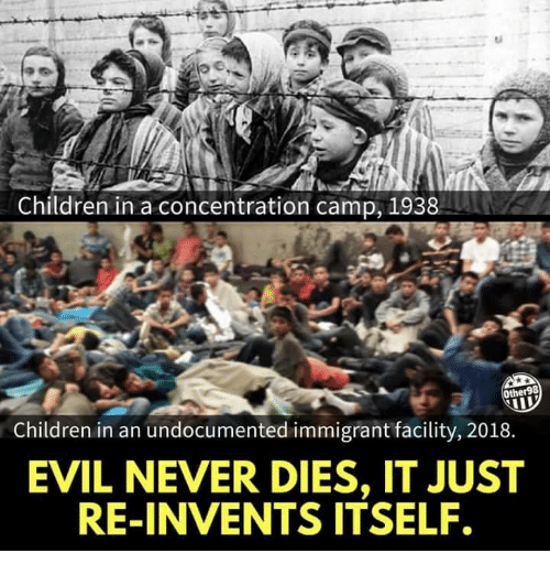 Children, Evil, and Never: Children in a concentration camp, 1938  Other98  Children in an undocumented immigrant facility, 2018.  EVIL NEVER DIES, IT JUST  RE-INVENTS ITSELF.