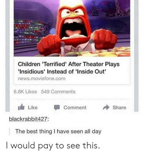"""inside out: Children 'Terrified' After Theater Plays  Insidious' Instead of 'Inside Out""""  news.moviefone.com  6.6K Likes 549 Comments  → Share  1 Like -Comment  blackrabbit427:  The best thing I have seen all day I would pay to see this."""