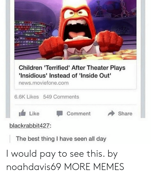 """inside out: Children 'Terrified' After Theater Plays  Insidious' Instead of 'Inside Out""""  news.moviefone.com  6.6K Likes 549 Comments  → Share  1 Like -Comment  blackrabbit427:  The best thing I have seen all day I would pay to see this. by noahdavis69 MORE MEMES"""