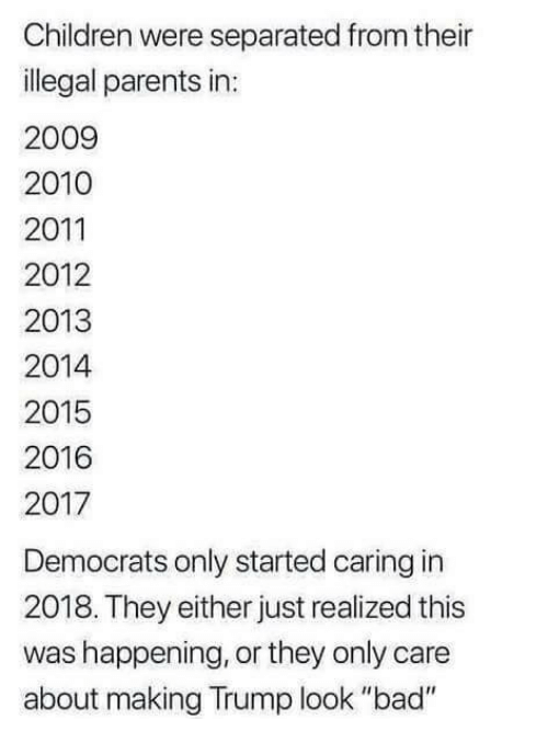 "Bad, Children, and Memes: Children were separated from their  illegal parents in:  2009  2010  2011  2012  2013  2014  2015  2016  2017  Democrats only started caring in  2018. They either just realized this  was happening, or they only care  about making Trump look ""bad"""