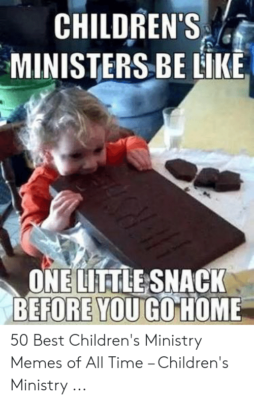 Childrens Ministry: CHILDREN'S c  MINISTERS BE LIKE  ONE LITTLE SNACK  BEFORE YOU GO HOME 50 Best Children's Ministry Memes of All Time – Children's Ministry ...