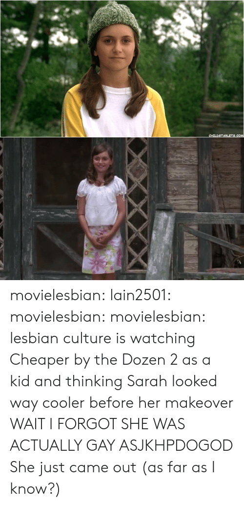 Target, Tumblr, and Blog: CHILDSTARLETS.COM movielesbian: lain2501:   movielesbian:  movielesbian:  lesbian culture is watching Cheaper by the Dozen 2 as a kid and thinking Sarah looked way cooler before her makeover   WAIT I FORGOT SHE WAS ACTUALLY GAY ASJKHPDOGOD   She just came out (as far as I know?)
