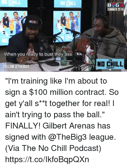 """Anaconda, Ass, and Chill: CHILL  NO CHILL  SUMMER 2019  8  CHIL  When you ready to bust they ass  S  THE  NO CHILL  FOLLOW @THEBIG3  PODCAST """"I'm training like I'm about to sign a $100 million contract. So get y'all s**t together for real! I ain't trying to pass the ball.""""    FINALLY! Gilbert Arenas has signed with @TheBig3 league.   (Via The No Chill Podcast) https://t.co/IkfoBqpQXn"""