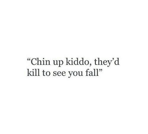 """Fall, You, and Chin: """"Chin up kiddo, they'd  kill to see you fall""""  5"""