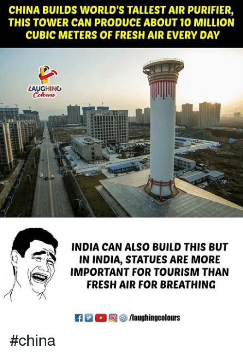 Fresh, China, and India: CHINA BUILDS WORLD'S TALLEST AIR PURIFIER,  THIS TOWER CAN PRODUCE ABOUT 10 MILLION  CUBIC METERS OF FRESH AIR EVERY DAY  LAUGHING  INDIA CAN ALSO BUILD THIS BUT  IN INDIA, STATUES ARE MORE  IMPORTANT FOR TOURISM THAN  FRESH AIR FOR BREATHING #china