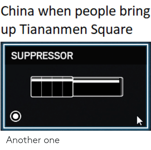 Another One, China, and Square: China when people bring  up Tiananmen Square  SUPPRESSOR Another one