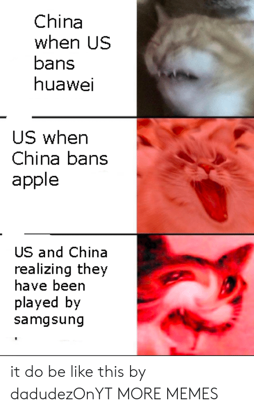 Apple, Be Like, and Dank: China  when US  bans  huawei  US whern  China bans  apple  US and China  realizing they  have been  played by  samgsung it do be like this by dadudezOnYT MORE MEMES
