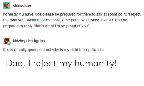 """So Proud Of You: chinaglaze  honestly if u have kids please be prepared for them to say at some point """"i reject  the path you planned for me. this is the path i've created instead"""" and be  prepared to reply """"that's great i'm so proud of you"""".  kidzbopdeathgrips  this is a really good post but why is my child talking like dio Dad, I reject my humanity!"""