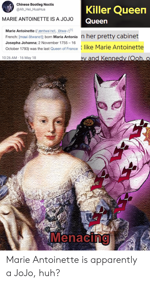 Apparently, Bootleg, and Huh: Chinese Bootleg Noctis  @Ah_Hei_HuaHua  Killer Queen  MARIE ANTOINETTE IS A JOJO  Queen  Marie Antoinette (æntwa'net, õtwe-/;  French: [maui atwanet}; born Maria Antonia n her pretty cabinet  Josepha Johanna; 2 November 1755-16  like Marie Antoinette  October 1793) was the last Queen of France  ev and Kennedy (Ooh, o  10:26 AM-16 May 18  Menacing Marie Antoinette is apparently a JoJo, huh?