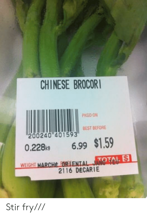 Best, Chinese, and Stir Fry: CHINESE BROCORI  PKGD ON  BEST BEFORE  200240 401593  6.99 $1.59  0.228k9  TO  WEIGHT MARCHE FORSENTAL JANT  2116 DECARIE Stir fry///