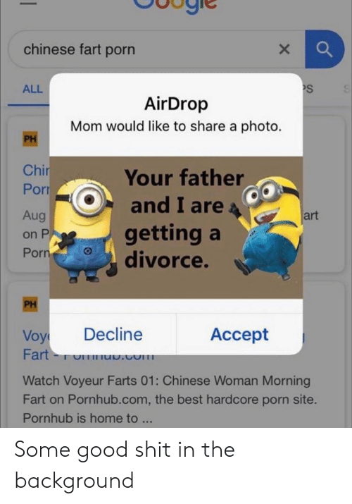 Pornhub, Shit, and Best: chinese fart porn  PS  ALL  AirDrop  Mom would like to share a photo.  PH  Chir  Porr  Your father  and I are  getting a  divorce.  art  Aug  on P  Porn  PH  Decline  Accept  Voy  Fart-  u.com  Watch Voyeur Farts 01: Chinese Woman Morning  Fart on Pornhub.com, the best hardcore porn site.  Pornhub is home to ...  X Some good shit in the background