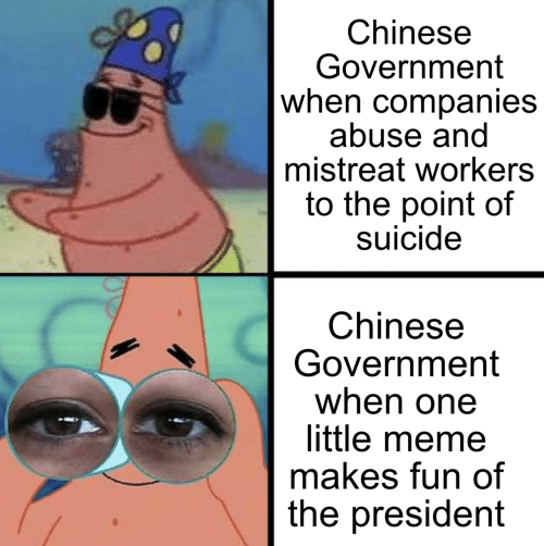 Meme, Chinese, and Suicide: Chinese  Government  when companies  abuse and  mistreat workers  to the point of  suicide  Chinese  Government  when one  little meme  makes fun of  the president