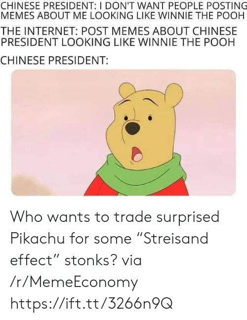 "Winnie the Pooh: CHINESE PRESIDENT: I DON'T WANT PEOPLE POSTING  MEMES ABOUT ME LOOKING LIKE WINNIE THE POOH  THE INTERNET: POST MEMES ABOUT CHINESE  PRESIDENT LOOKING LIKE WINNIE THE POOH  CHINESE PRESIDENT: Who wants to trade surprised Pikachu for some ""Streisand effect"" stonks? via /r/MemeEconomy https://ift.tt/3266n9Q"