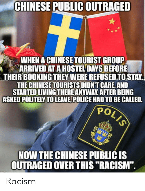 """Booking: CHINESE PUBLIC OUTRAGED  WHEN A CHINESE TOURIST GROUP  ARRIVED AT A HOSTEL DAYS BEFORE  THEIR BOOKING THEY WERE REFUSEDIOSTAY.  THE CHINESETOURISTS DIDNT CARE, AND  STARTED LIVING THERE ANYWAY AFTER BEING  ASKED POLITELY TOLEAVE, POLICE HAD TO BE CALLED.  PO  NOW THE CHINESE PUBLIC IS  OUTRAGED OVER THIS """"RACISM"""". Racism"""