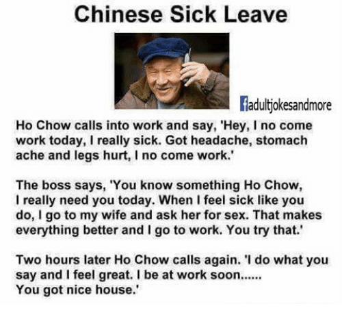 """Feeling Sick: Chinese Sick Leave  Radultiokesandmore  Ho Chow calls into work and say, 'Hey, I no come  work today, I really sick. Got headache, stomach  ache and legs hurt, I no come work.'  The boss says, 'You know something Ho Chow,  I really need you today. When feel sick like you  do, I go to my wife and ask her for sex. That makes  everything better and l go to work. You try that.'  Two hours later Ho Chow calls again. 'I do what you  say and I feel great, l be at work soon......  You got nice house."""""""