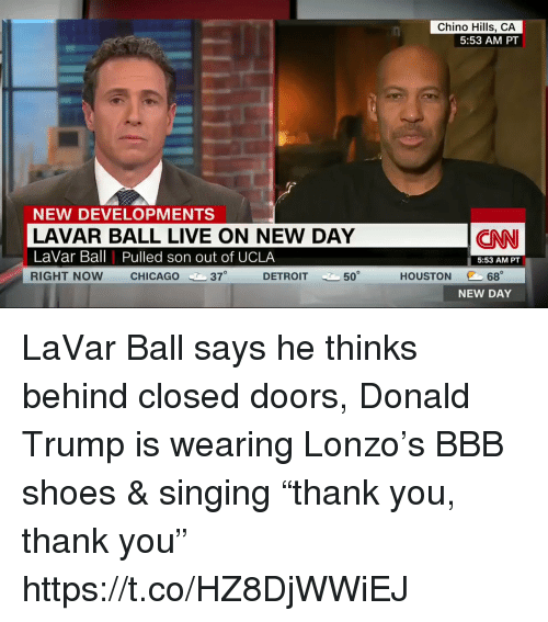 "Bbb, Chicago, and cnn.com: Chino Hills, CA  5:53 AM PT  NEW DEVELOPMENTS  LAVAR BALL LIVE ON NEW DAY  LaVar Ball Pulled son out of UCLA  RIGHT NOW CHICAGO 37  CNN  5:53 AM PT  @C 68。  NEW DAY  DETROIT  50  HOUSTON LaVar Ball says he thinks behind closed doors, Donald Trump is wearing Lonzo's BBB shoes & singing ""thank you, thank you"" https://t.co/HZ8DjWWiEJ"