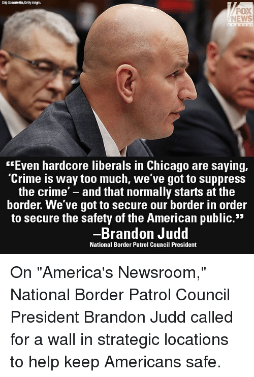 "Chicago, Crime, and Memes: Chip SamadeMlla,Getty Images  FOX  NEWS  ""Even hardcore liberals in Chicago are saying,  Crime is way too much, we ve got to suppress  the crime' - and that normally starts at the  border. We've got to secure our border in order  to secure the safety of the American public.""  Brandon Judd  National Border Patrol Council President On ""America's Newsroom,"" National Border Patrol Council President Brandon Judd called for a wall in strategic locations to help keep Americans safe."