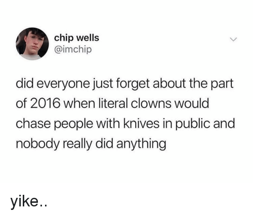 Clowns, Chase, and Relatable: chip wells  @imchip  did everyone just forget about the part  of 2016 when literal clowns would  chase people with knives in public and  nobody really did anything yike..