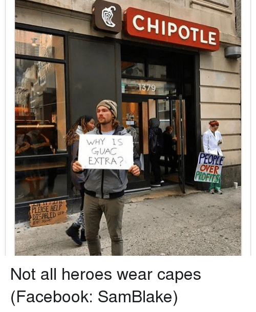 Chipotle, Girl Memes, and Cape: CHIPOTLE  WHY IS  GUAC  EXTRA?  OVER Not all heroes wear capes (Facebook: SamBlake)
