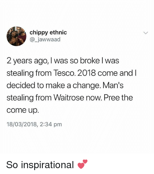 British, Change, and Make A: chippy ethnic  @_jawwaad  2 years ago, I was so broke l was  stealing from Tesco. 2018 come and l  decided to make a change. Man's  stealing from Waitrose now. Pree the  come up.  18/03/2018, 2:34 pmm So inspirational 💕