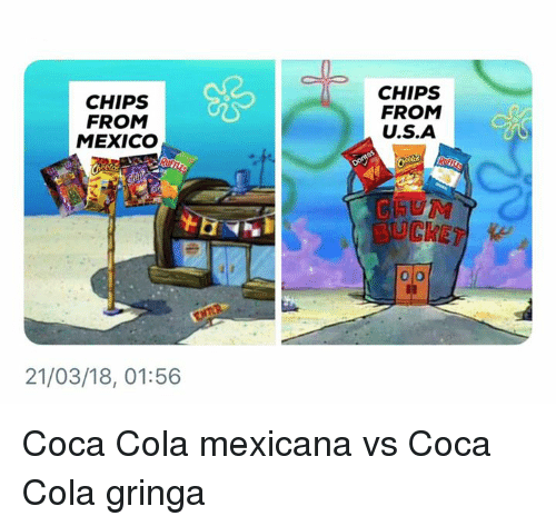 Coca-Cola, Memes, and Mexico: CHIPS  FROM  MEXICO  CHIPS  FROM  U.S.A  BUCKET  21/03/18, 01:56 Coca Cola mexicana vs Coca Cola gringa