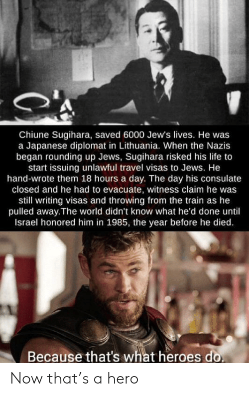 Life, Heroes, and Israel: Chiune Sugihara, saved 6000 Jew's lives. He was  a Japanese diplomat in Lithuania. When the Nazis  began rounding up Jews, Sugihara risked his life to  start issuing unlawful travel visas to Jews. He  hand-wrote them 18 hours a day. The day his consulate  closed and he had to evacuate, witness claim he was  still writing visas and throwing from the train as he  pulled away.The world didn't know what he'd done until  Israel honored him in 1985, the year before he died  Because that's what heroes do Now that's a hero