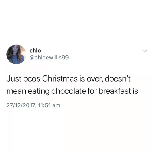 Christmas, Breakfast, and Chocolate: chlo  @chloewillis99  Just bcos Christmas is over, doesn't  mean eating chocolate for breakfast is  27/12/2017, 11:51 anm