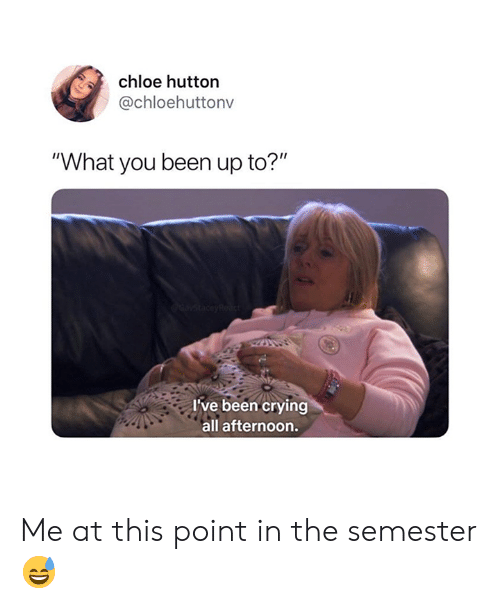 """Crying, Been, and Chloe: chloe hutton  @chloehuttonv  """"What you been up to?""""  I've been crying  all afternoon. Me at this point in the semester 😅"""