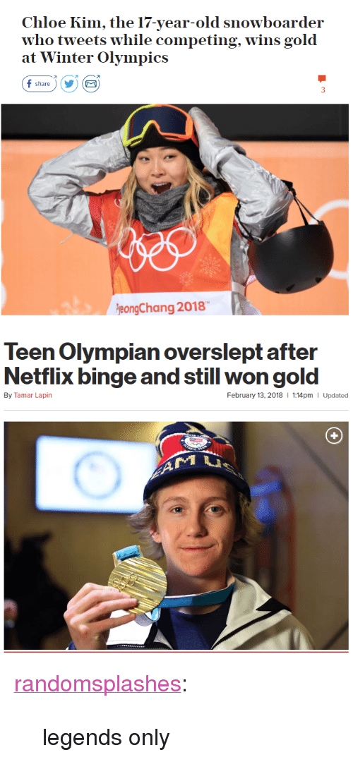"""Netflix, Tumblr, and Winter: Chloe Kim, the 17-year-old snowboarder  who tweets w  at Winter Olympics  hile competing, wins gold  オ  share)YE  eongChang 2018   Teen Olympian overslept after  Netflix binge and still won gold  By Tamar Lapin  February 13, 2018  1:14pm I Updated <p><a href=""""http://randomsplashes.tumblr.com/post/170880789864/legends-only"""" class=""""tumblr_blog"""">randomsplashes</a>:</p>  <blockquote><p>legends only</p></blockquote>"""