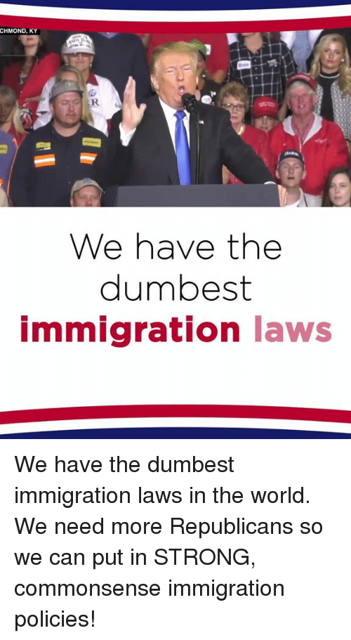 Immigration, World, and Strong: CHMOND, KY  We have the  dumbest  mmigration laws We have the dumbest immigration laws in the world. We need more Republicans so we can put in STRONG, commonsense immigration policies!