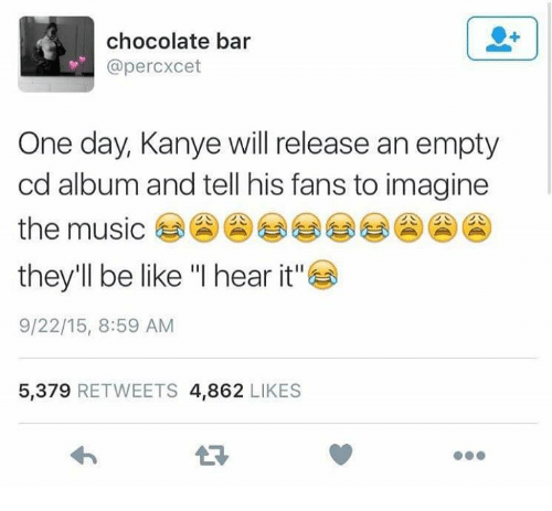 """Be Like, Dank, and Kanye: chocolate bar  @percxcet  One day, Kanye will release an empty  cd album and tell his fans to imagine  the music  they'll be like """"I hear it""""  9/22/15, 8:59 AM  5,379 RETWEETS 4,862 LIKES"""