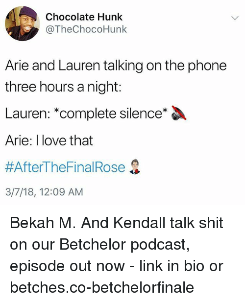 arie: Chocolate Hunk  @TheChocoHunk  Arie and Lauren talking on the phone  three hours a night:  Lauren: *complete silence*  Arie: I love that  #AfterTheFinal Rose  3/7/18, 12:09 AM Bekah M. And Kendall talk shit on our Betchelor podcast, episode out now - link in bio or betches.co-betchelorfinale
