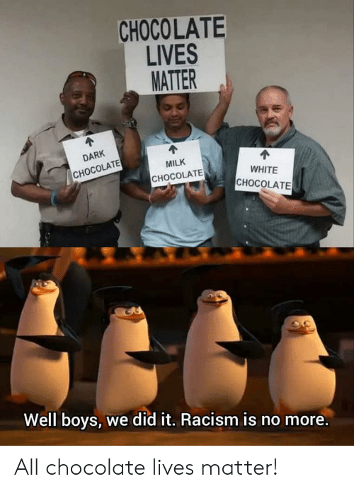 Racism, Chocolate, and White: CHOCOLATE  LIVES  MATTER  4  DARK  СНОCOLATE  MILK  СНОCOLATE  WHITE  СНОCOLATE  Well boys, we did it. Racism is no more. All chocolate lives matter!