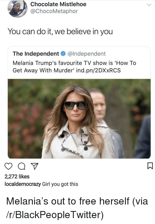 Blackpeopletwitter, Chocolate, and Free: Chocolate Mistlehoe  @ChocoMetaphor  You can do it, we believe in you  The Independent @lndependent  Melania Trump's favourite TV show is 'How To  Get Away With Murder' ind.pn/2DXxRCS  2,272 likes  localdemocrazy Girl you got this <p>Melania's out to free herself (via /r/BlackPeopleTwitter)</p>