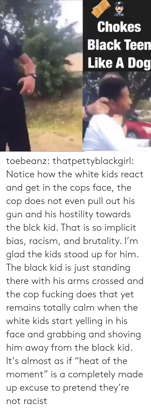 """Fucking, Racism, and Tumblr: Chokes  Black Teen  Like A Dog toebeanz:  thatpettyblackgirl:   Notice how the white kids react and get in the cops face, the cop does  not even pull out his gun and his hostility towards the blck kid. That  is so implicit bias, racism, and brutality. I'm glad the kids stood up  for him.     The black kid is just standing there with his arms crossed and the cop fucking does that yet remains totally calm when the white kids start yelling in his face and grabbing and shoving him away from the black kid. It's almost as if """"heat of the moment"""" is a completely made up excuse to pretend they're not racist"""
