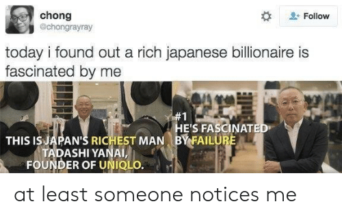 Today, Japanese, and Failure: chong  @chongrayray  Follow  today i found out a rich japanese billionaire is  fascinated by me  #1  HE'S FASCINATED  BY FAILURE  THIS IS JAPAN'S RICHEST MAN  TADASHI YANAI,  FOUNDER OF UNIQLO. at least someone notices me
